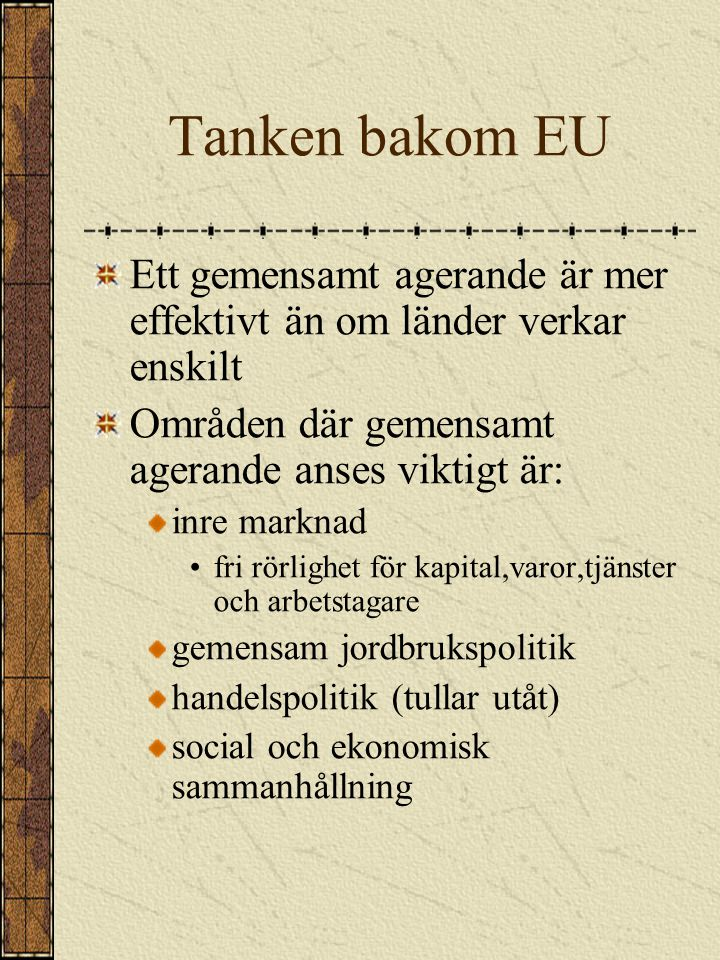Tanken bakom EU Ett gemensamt agerande är mer effektivt än om länder verkar enskilt. Områden där gemensamt agerande anses viktigt är: