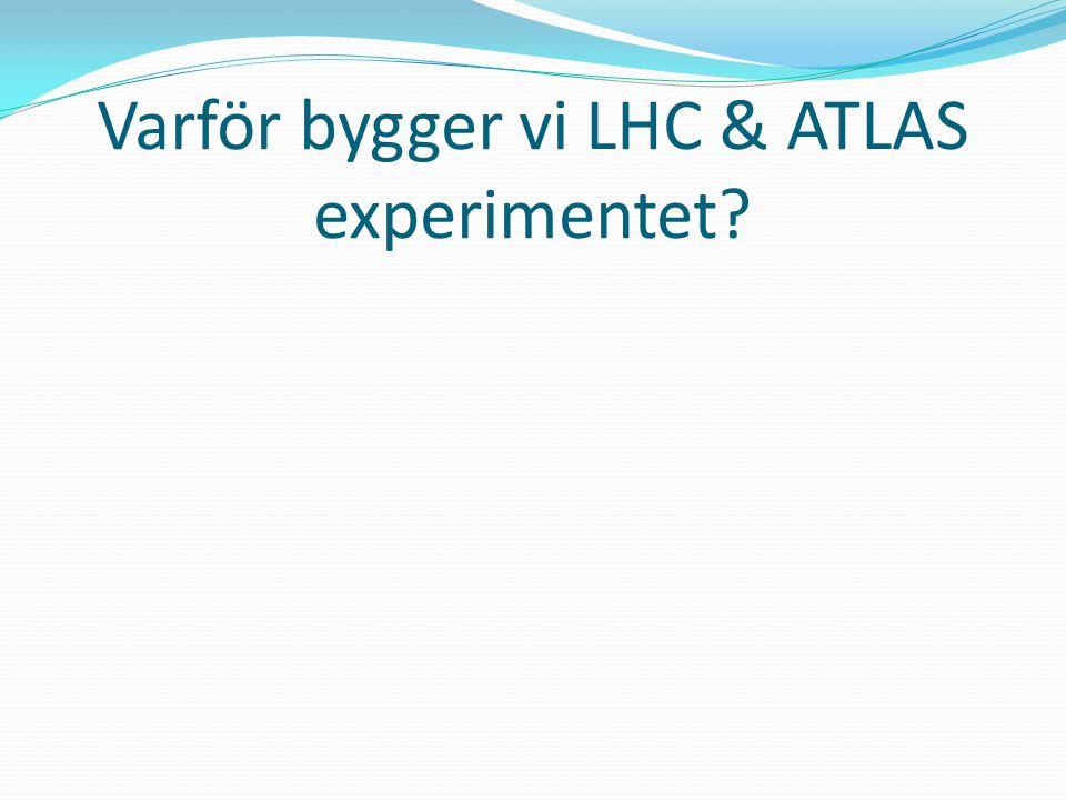 Varför bygger vi LHC & ATLAS experimentet