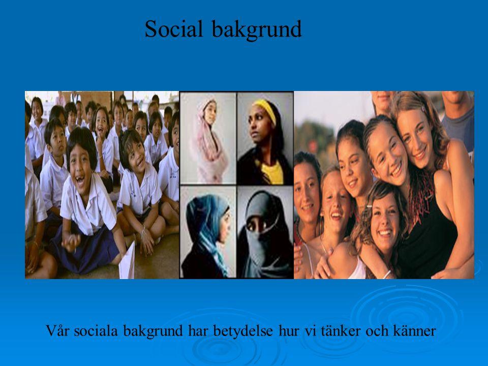 Social bakgrund Vår sociala bakgrund har betydelse hur vi tänker och känner