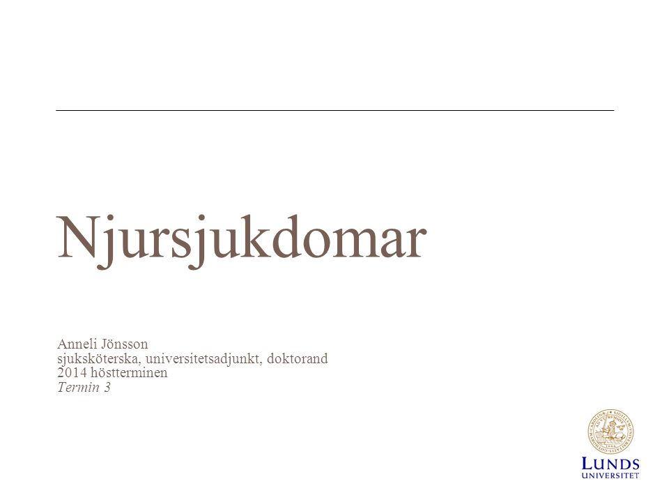 Njursjukdomar Anneli Jönsson sjuksköterska, universitetsadjunkt, doktorand 2014 höstterminen Termin 3.