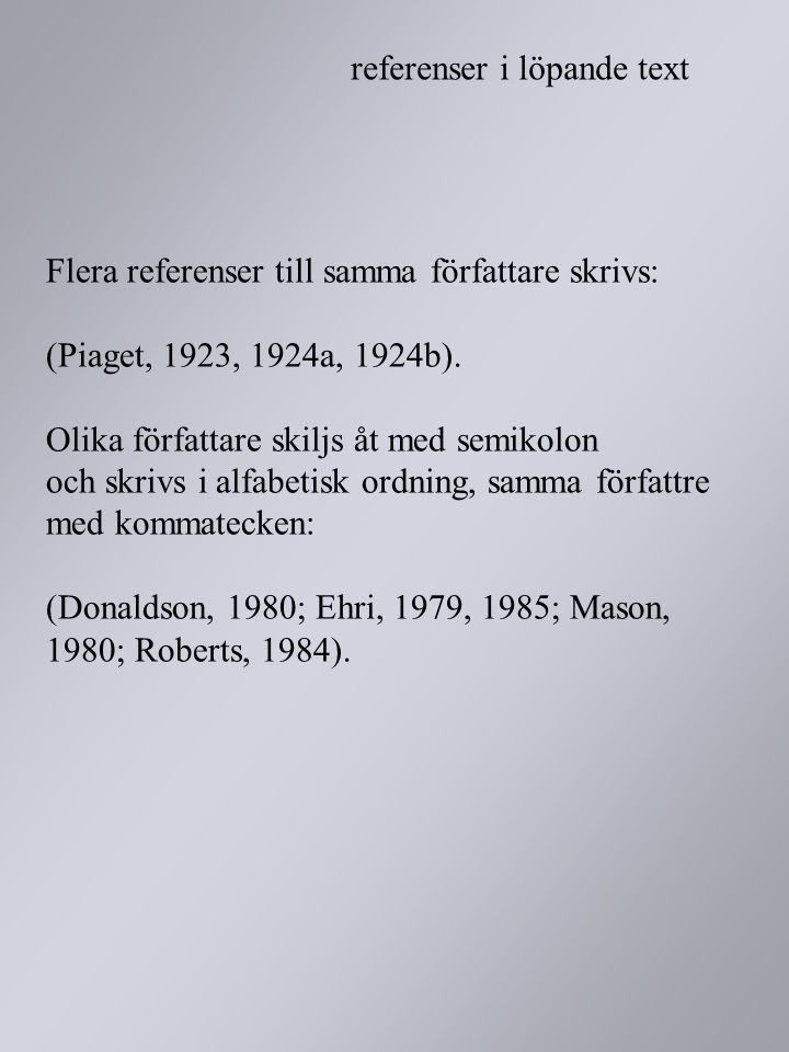 Flera referenser till samma författare skrivs: (Piaget, 1923, 1924a, 1924b). Olika författare skiljs åt med semikolon och skrivs i alfabetisk ordning, samma författre med kommatecken: (Donaldson, 1980; Ehri, 1979, 1985; Mason, 1980; Roberts, 1984).
