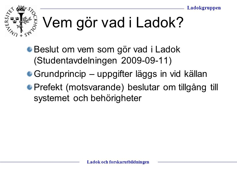 Vem gör vad i Ladok Beslut om vem som gör vad i Ladok (Studentavdelningen 2009-09-11) Grundprincip – uppgifter läggs in vid källan.