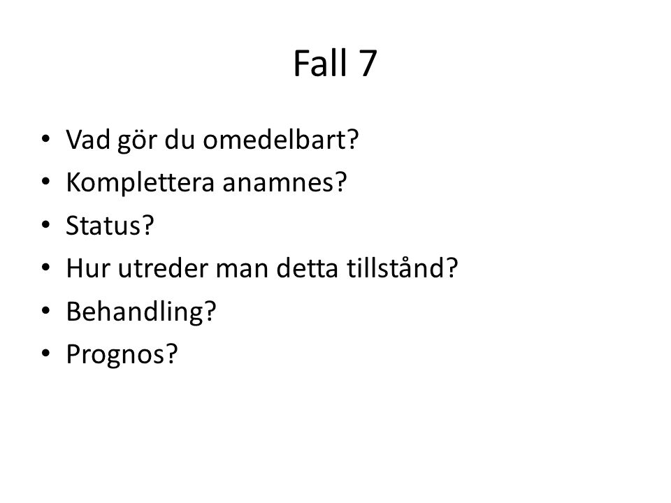 Fall 7 Vad gör du omedelbart Komplettera anamnes Status