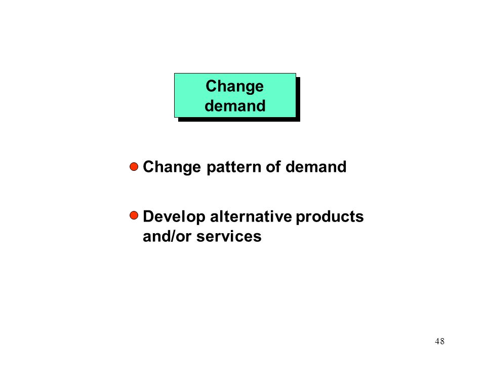 Change demand Change pattern of demand Develop alternative products and/or services