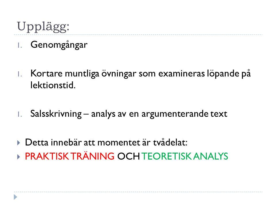 Upplägg: Genomgångar. Kortare muntliga övningar som examineras löpande på lektionstid. Salsskrivning – analys av en argumenterande text.