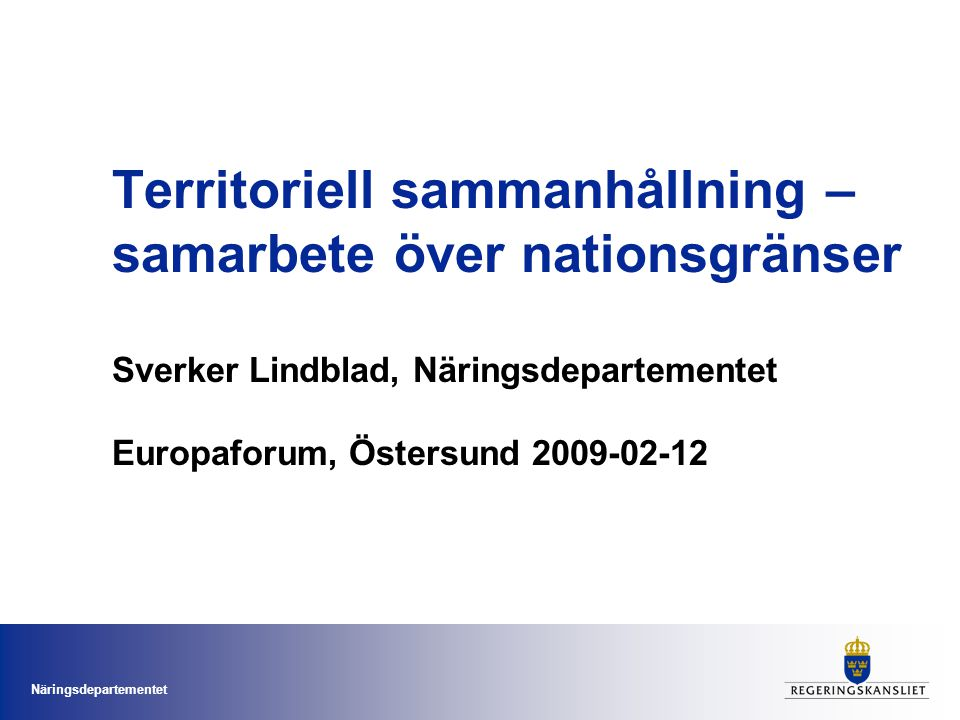 Territoriell sammanhållning – samarbete över nationsgränser Sverker Lindblad, Näringsdepartementet Europaforum, Östersund 2009-02-12