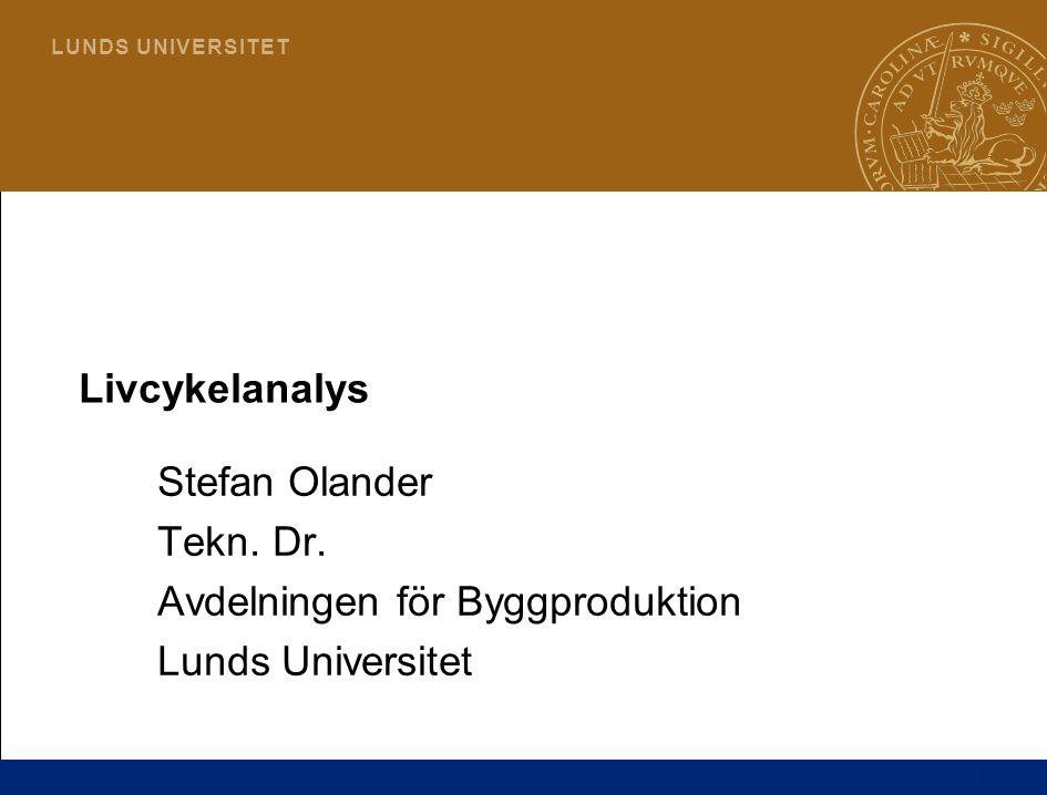 Livcykelanalys Stefan Olander Tekn. Dr. Avdelningen för Byggproduktion Lunds Universitet