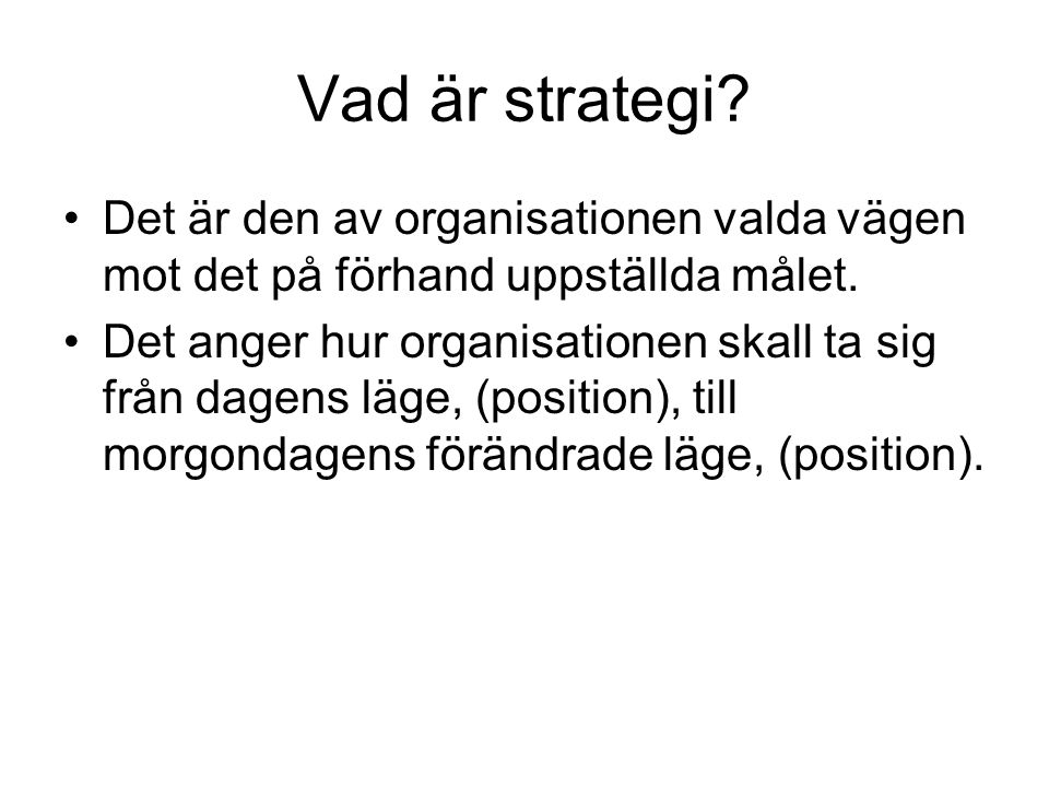 Vad är strategi Det är den av organisationen valda vägen mot det på förhand uppställda målet.