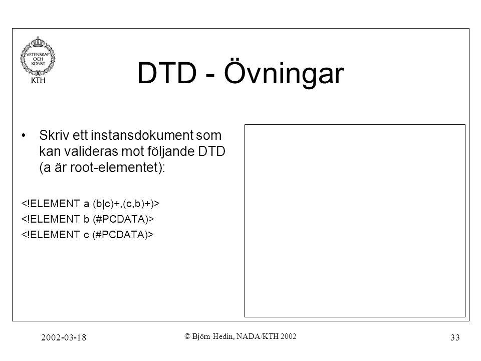 DTD - Övningar Skriv ett instansdokument som kan valideras mot följande DTD (a är root-elementet): <!ELEMENT a (b|c)+,(c,b)+)>