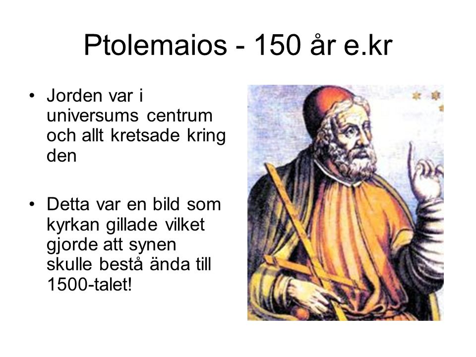 Ptolemaios - 150 år e.kr Jorden var i universums centrum och allt kretsade kring den.