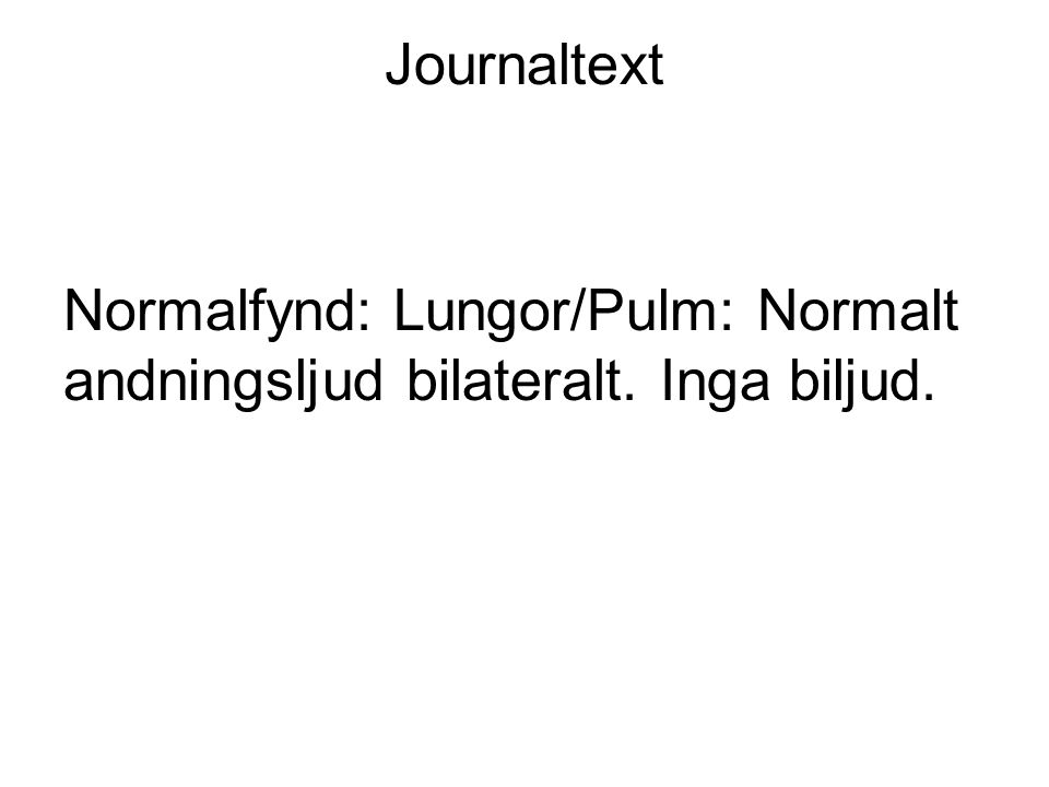 Journaltext Normalfynd: Lungor/Pulm: Normalt andningsljud bilateralt. Inga biljud.
