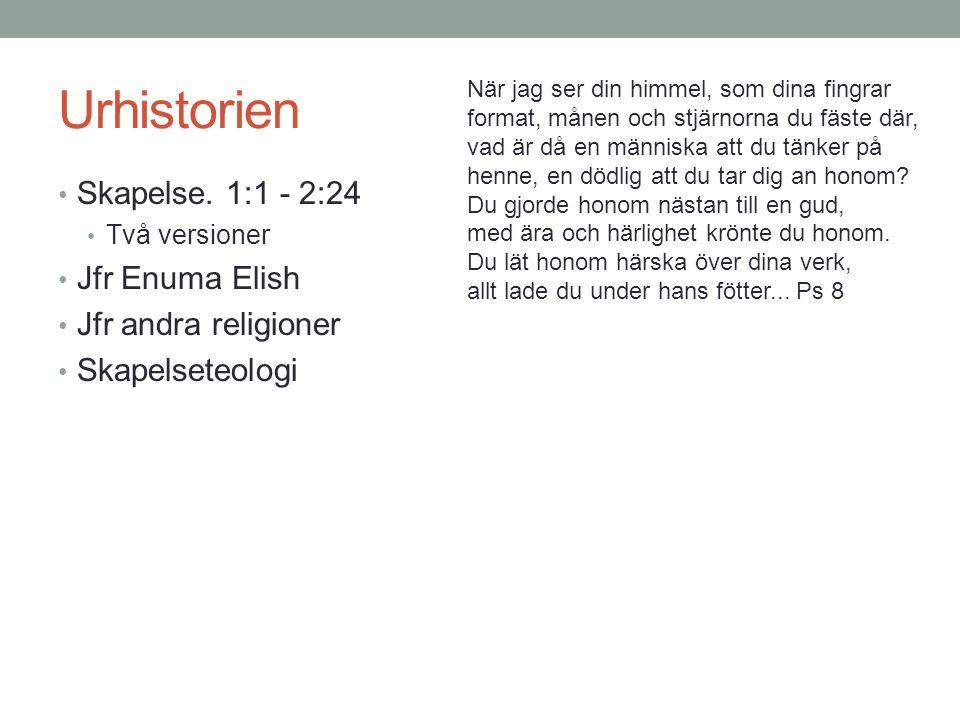 Urhistorien Skapelse. 1:1 - 2:24 Jfr Enuma Elish Jfr andra religioner