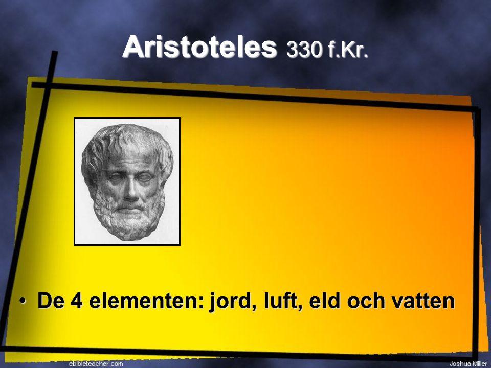 Aristoteles 330 f.Kr. De 4 elementen: jord, luft, eld och vatten