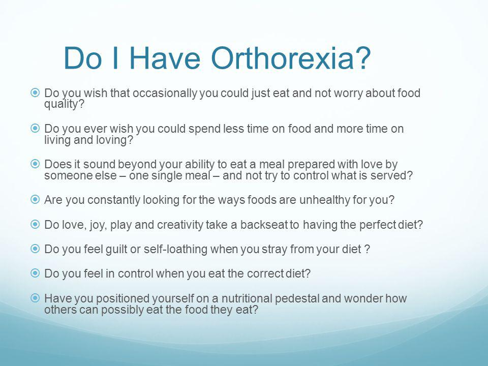 Do I Have Orthorexia Do you wish that occasionally you could just eat and not worry about food quality