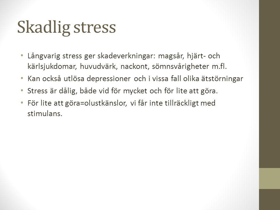Skadlig stress Långvarig stress ger skadeverkningar: magsår, hjärt- och kärlsjukdomar, huvudvärk, nackont, sömnsvårigheter m.fl.