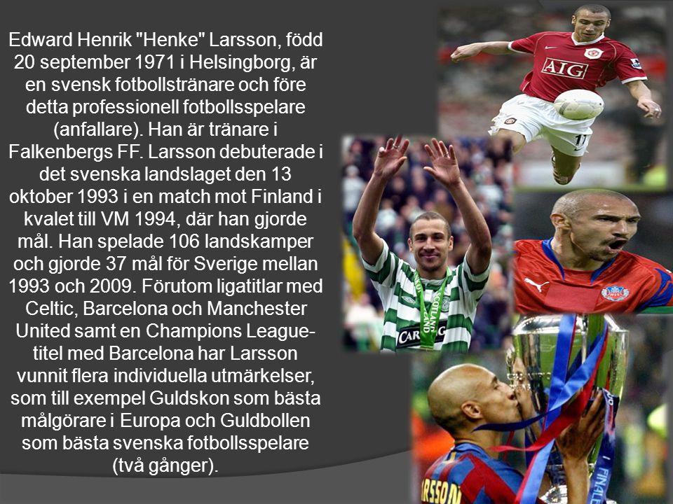 Edward Henrik Henke Larsson, född 20 september 1971 i Helsingborg, är en svensk fotbollstränare och före detta professionell fotbollsspelare (anfallare). Han är tränare i Falkenbergs FF. Larsson debuterade i det svenska landslaget den 13 oktober 1993 i en match mot Finland i kvalet till VM 1994, där han gjorde mål. Han spelade 106 landskamper och gjorde 37 mål för Sverige mellan 1993 och 2009. Förutom ligatitlar med Celtic, Barcelona och Manchester United samt en Champions League-titel med Barcelona har Larsson vunnit flera individuella utmärkelser, som till exempel Guldskon som bästa målgörare i Europa och Guldbollen som bästa svenska fotbollsspelare (två gånger).