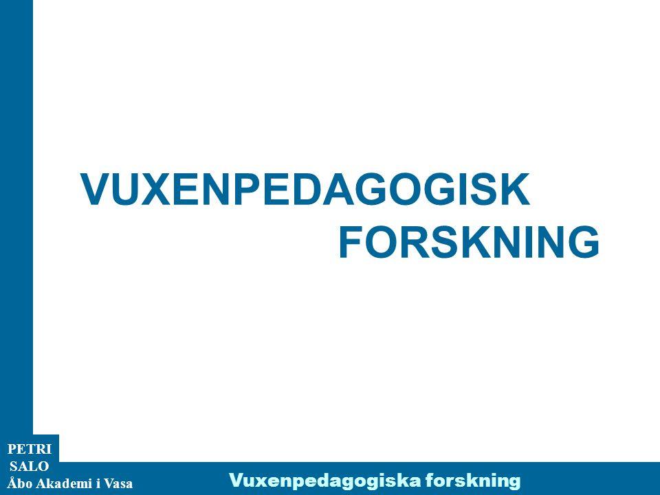 VUXENPEDAGOGISK FORSKNING Vuxenpedagogiska forskning PETRI SALO
