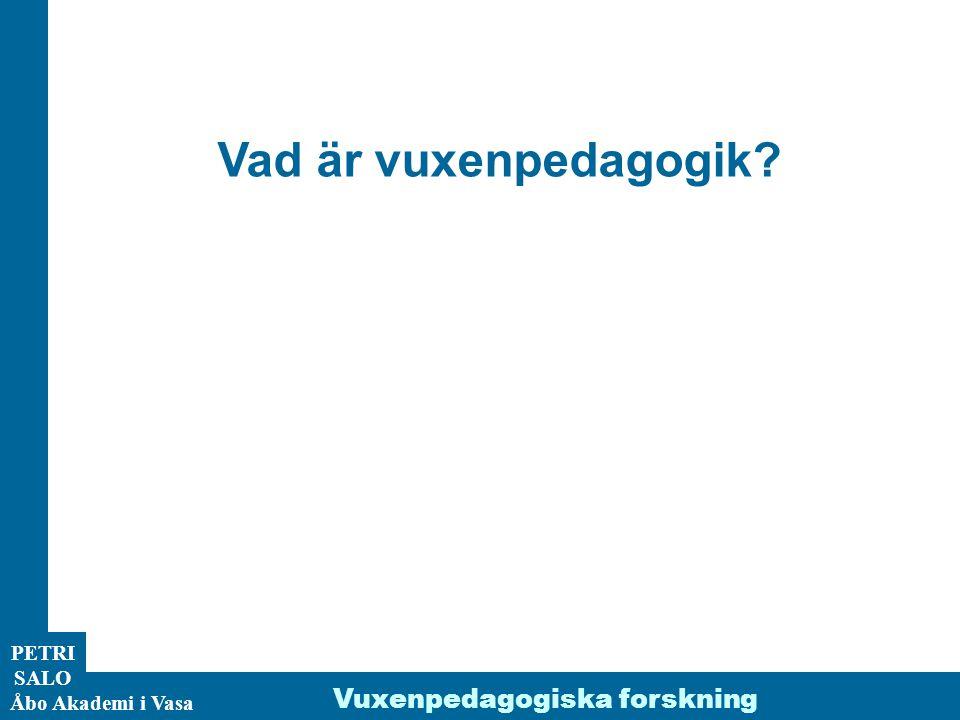 Vad är vuxenpedagogik Vuxenpedagogiska forskning PETRI SALO