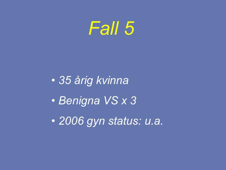 Fall 5 35 årig kvinna Benigna VS x 3 2006 gyn status: u.a.