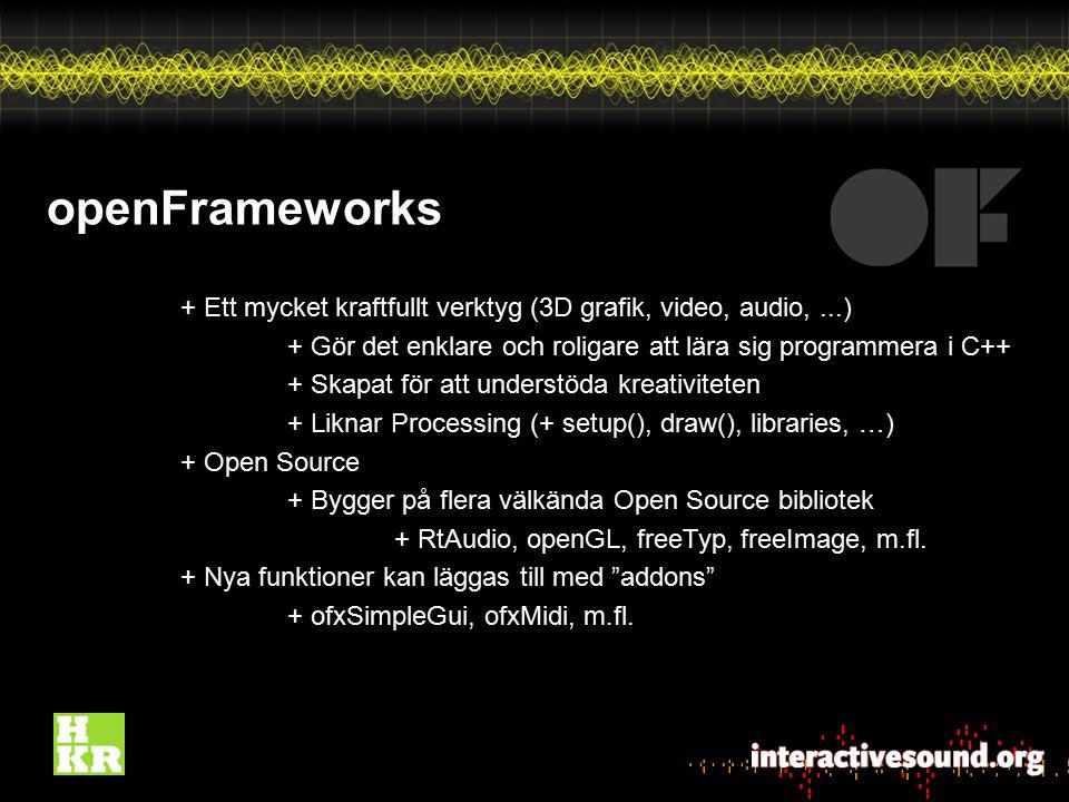 openFrameworks + Ett mycket kraftfullt verktyg (3D grafik, video, audio, ...) + Gör det enklare och roligare att lära sig programmera i C++