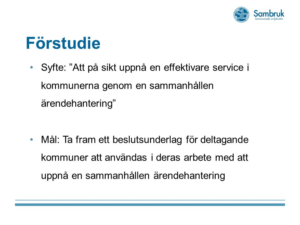 Förstudie Syfte: Att på sikt uppnå en effektivare service i kommunerna genom en sammanhållen ärendehantering