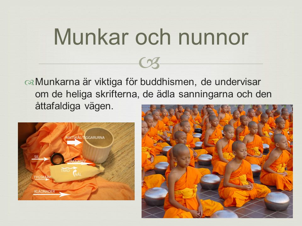 Munkar och nunnor  Munkarna är viktiga för buddhismen, de undervisar om de heliga skrifterna, de ädla sanningarna och den åttafaldiga vägen.
