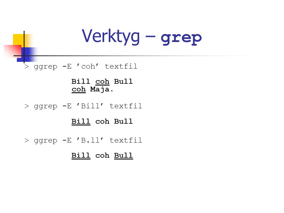 Verktyg – grep > ggrep -E 'coh' textfil Bill coh Bull coh Maja.