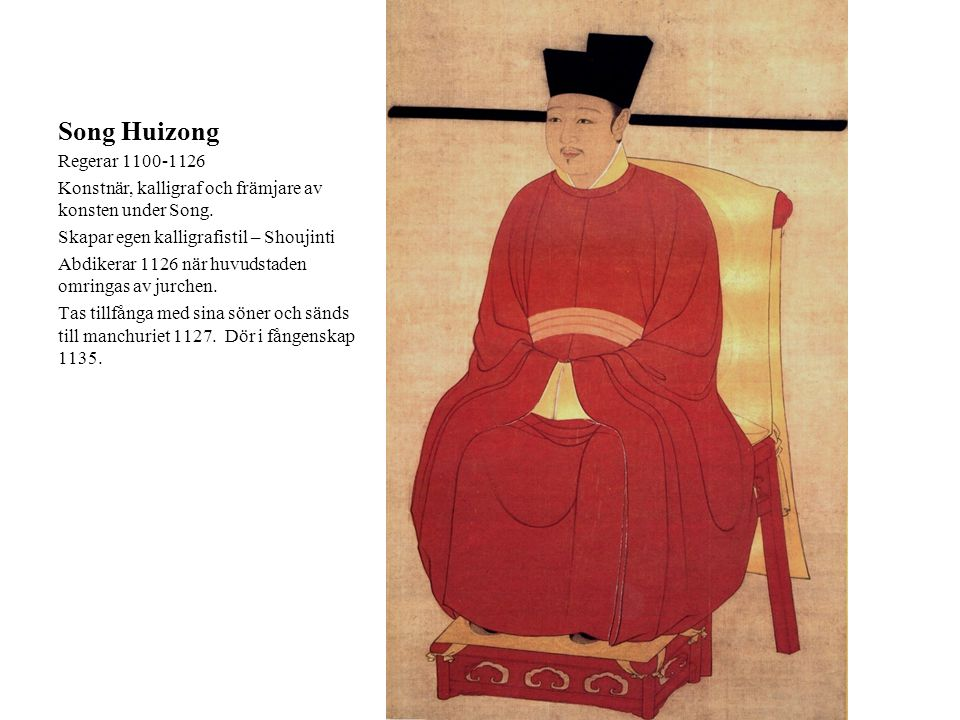 Song Huizong Regerar 1100-1126. Konstnär, kalligraf och främjare av konsten under Song. Skapar egen kalligrafistil – Shoujinti.