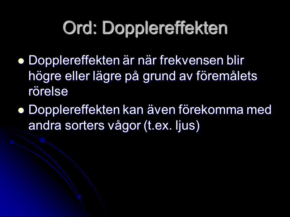 Ord: Dopplereffekten Dopplereffekten är när frekvensen blir högre eller lägre på grund av föremålets rörelse.