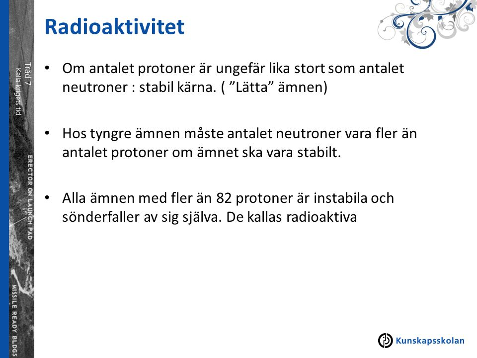 Radioaktivitet Om antalet protoner är ungefär lika stort som antalet neutroner : stabil kärna. ( Lätta ämnen)