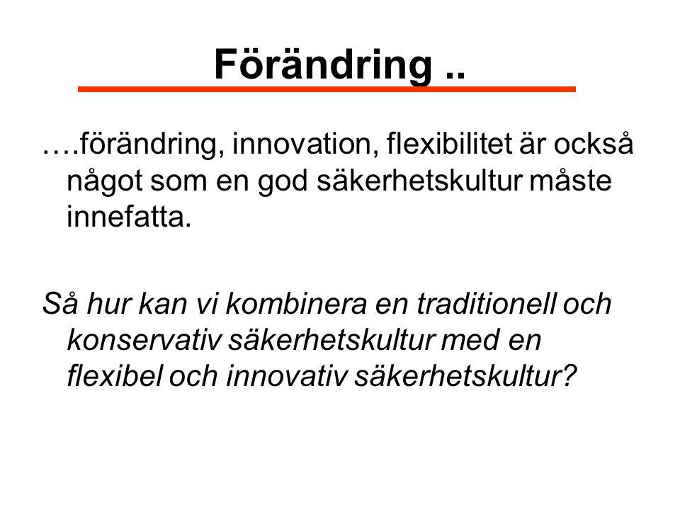 Förändring .. ….förändring, innovation, flexibilitet är också något som en god säkerhetskultur måste innefatta.