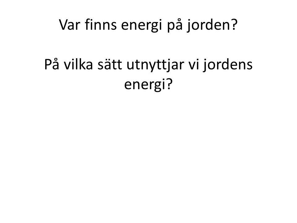Var finns energi på jorden På vilka sätt utnyttjar vi jordens energi