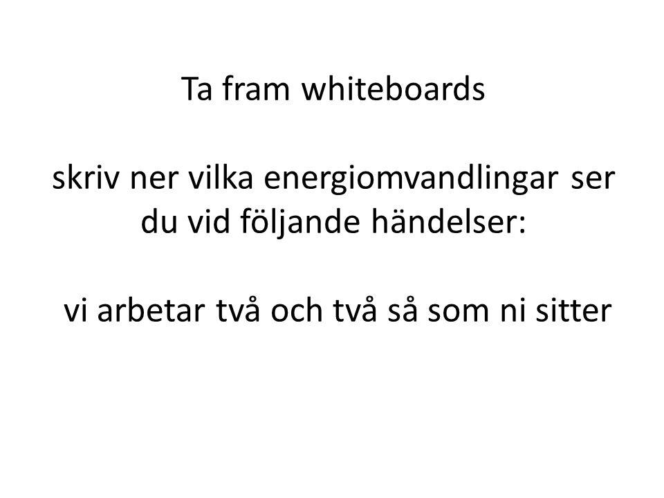 Ta fram whiteboards skriv ner vilka energiomvandlingar ser du vid följande händelser: vi arbetar två och två så som ni sitter