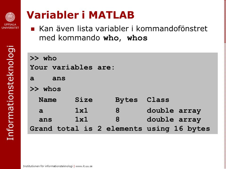 Variabler i MATLAB Kan även lista variabler i kommandofönstret med kommando who, whos. >> who Your variables are: