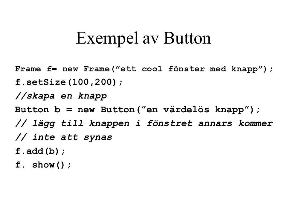 Exempel av Button f.setSize(100,200); //skapa en knapp