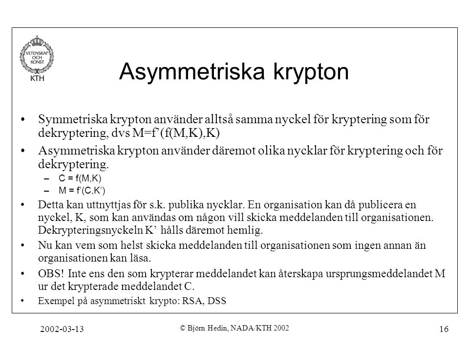 Asymmetriska krypton Symmetriska krypton använder alltså samma nyckel för kryptering som för dekryptering, dvs M=f'(f(M,K),K)