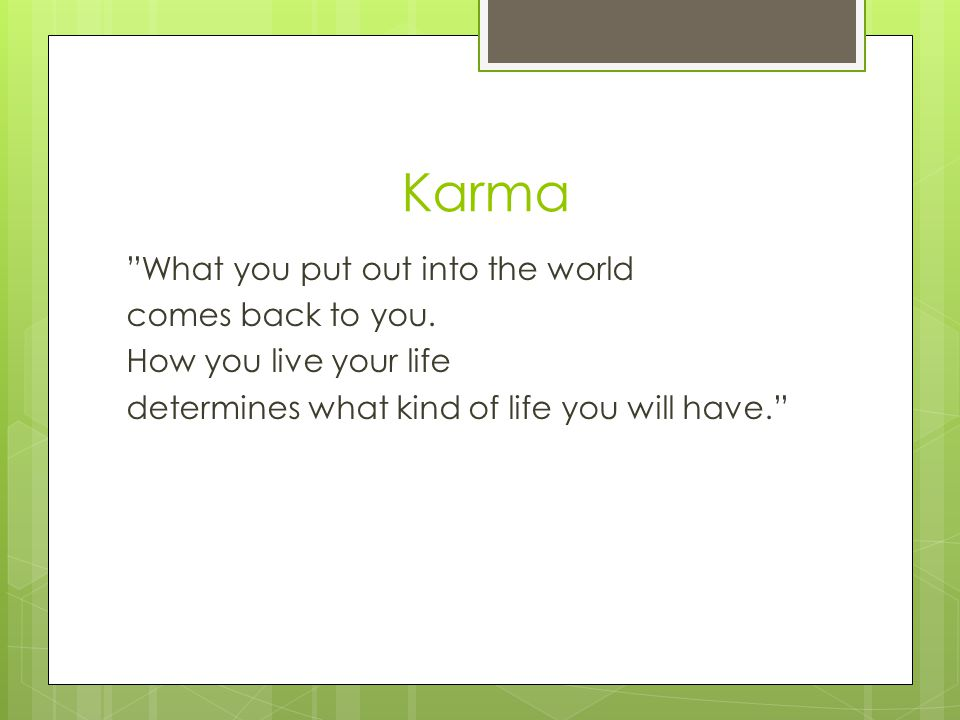 Karma What you put out into the world comes back to you.
