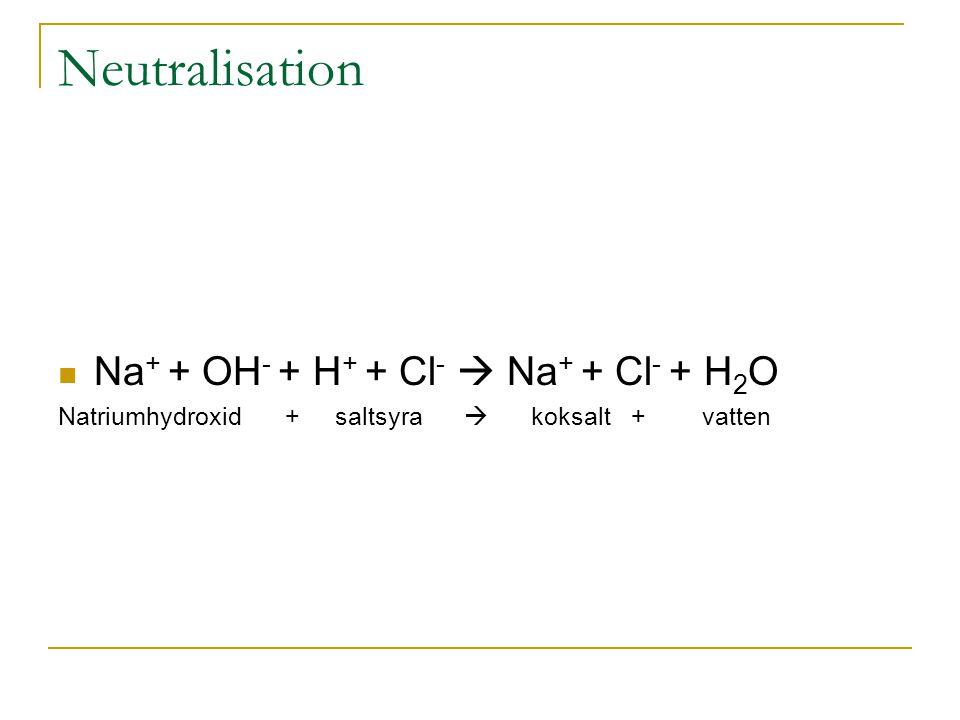 Neutralisation Na+ + OH- + H+ + Cl-  Na+ + Cl- + H2O