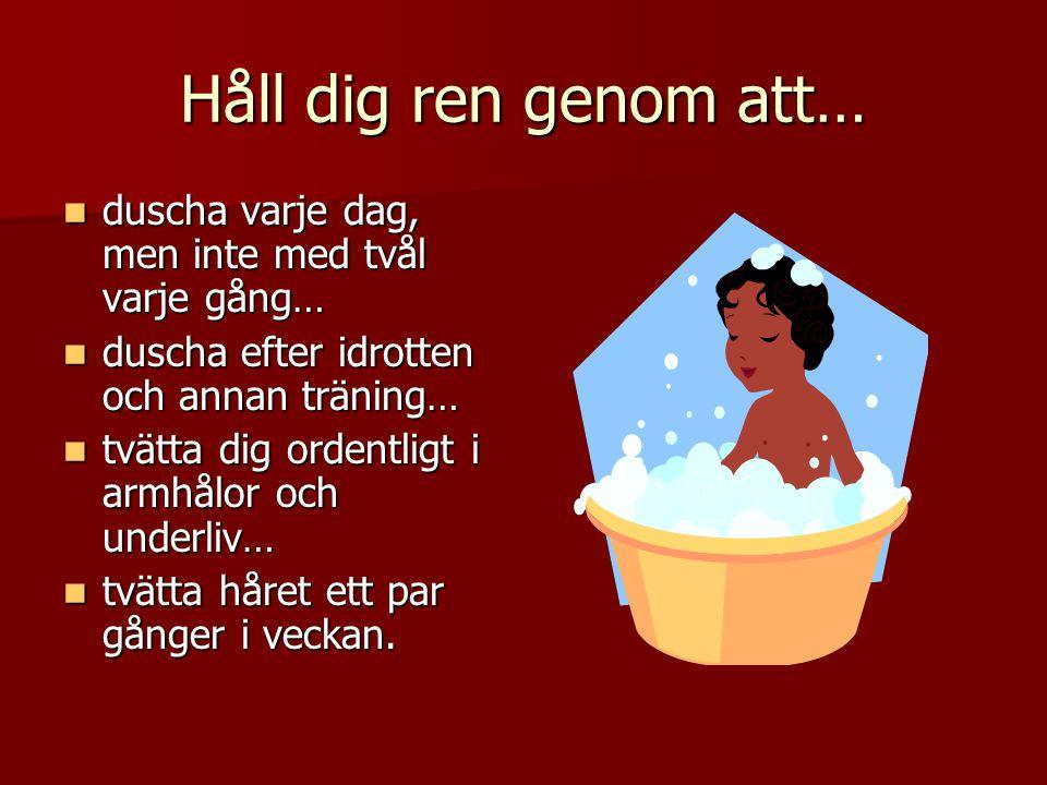 Håll dig ren genom att… duscha varje dag, men inte med tvål varje gång… duscha efter idrotten och annan träning…