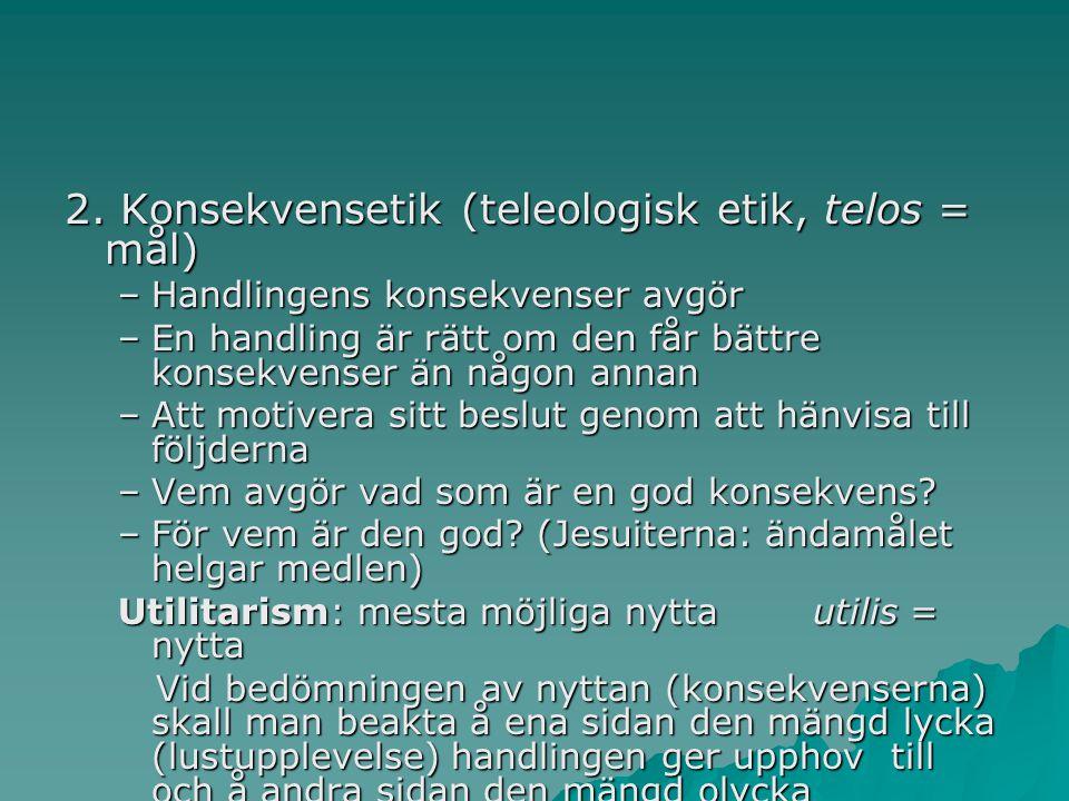2. Konsekvensetik (teleologisk etik, telos = mål)