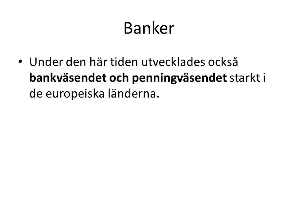 Banker Under den här tiden utvecklades också bankväsendet och penningväsendet starkt i de europeiska länderna.