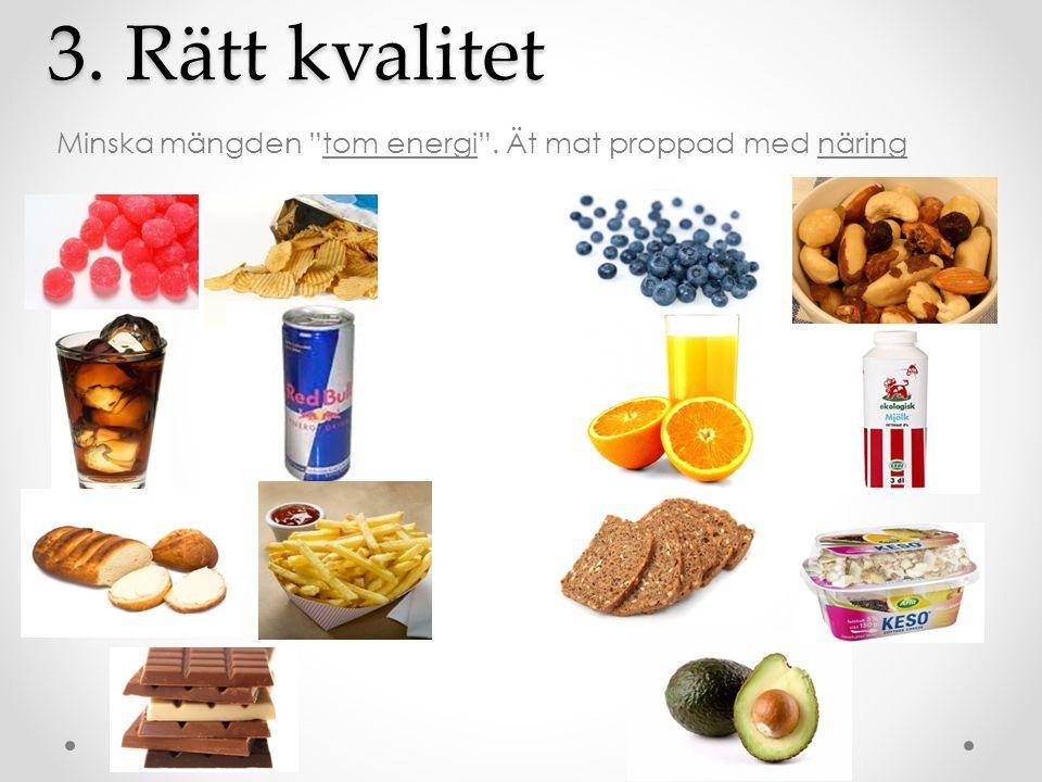 3. Rätt kvalitet Minska mängden tom energi . Ät mat proppad med näring