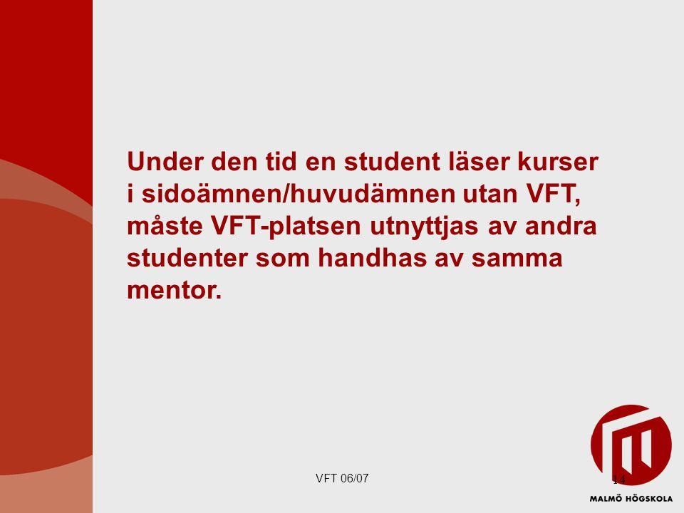 Under den tid en student läser kurser i sidoämnen/huvudämnen utan VFT, måste VFT-platsen utnyttjas av andra studenter som handhas av samma mentor.