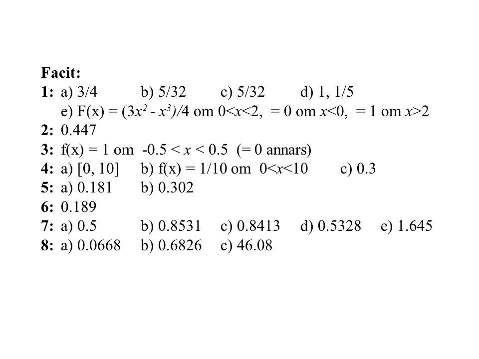 Facit: 1: a) 3/4 b) 5/32 c) 5/32 d) 1, 1/5. e) F(x) = (3x2 - x3)/4 om 0<x<2, = 0 om x<0, = 1 om x>2.