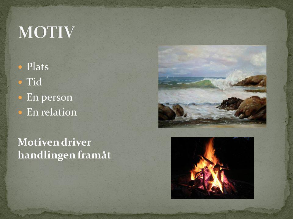 MOTIV Plats Tid En person En relation Motiven driver handlingen framåt