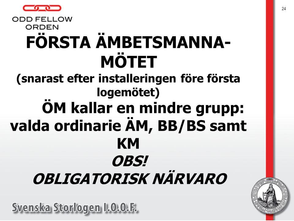 FÖRSTA ÄMBETSMANNA- MÖTET (snarast efter installeringen före första logemötet) ÖM kallar en mindre grupp: valda ordinarie ÄM, BB/BS samt KM OBS! OBLIGATORISK NÄRVARO