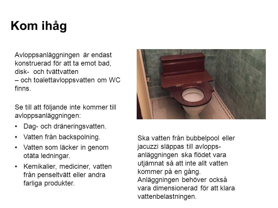 Kom ihåg Avloppsanläggningen är endast konstruerad för att ta emot bad, disk- och tvättvatten. – och toalettavloppsvatten om WC finns.