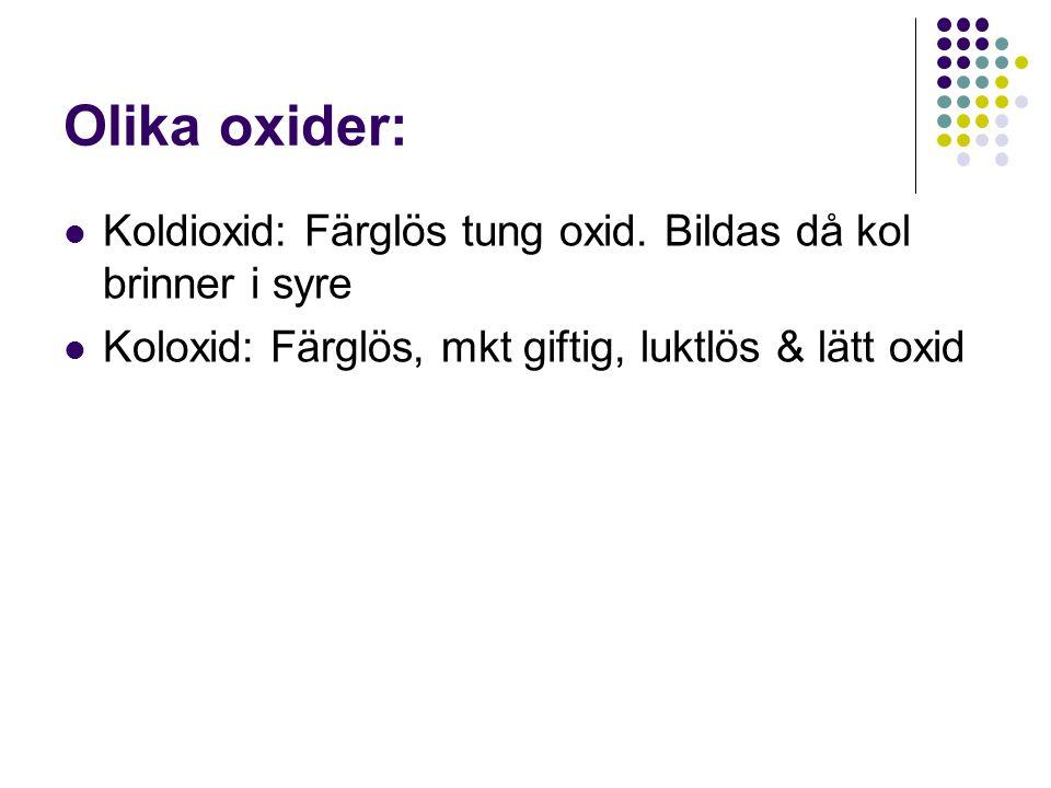 Olika oxider: Koldioxid: Färglös tung oxid. Bildas då kol brinner i syre.