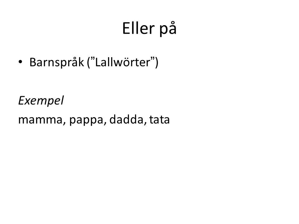 Eller på Barnspråk ( Lallwörter ) Exempel mamma, pappa, dadda, tata