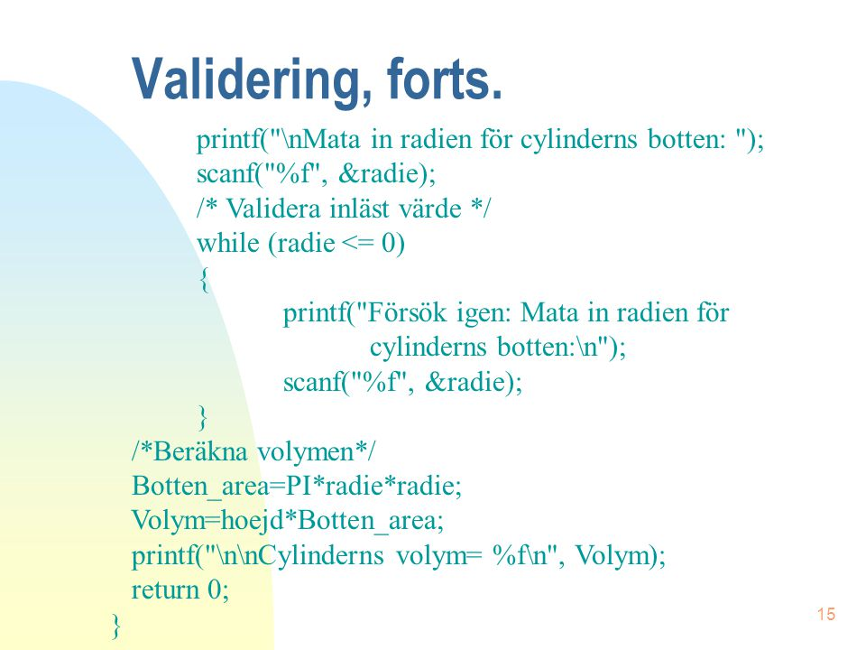 Validering, forts. printf( \nMata in radien för cylinderns botten: );